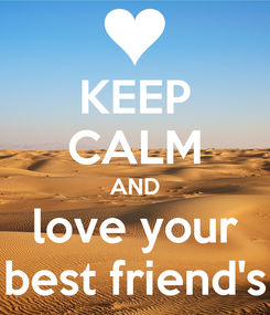 Poster: KEEP CALM AND love your best friend's