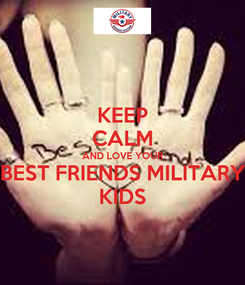 Poster: KEEP CALM AND LOVE YOUR BEST FRIENDS MILITARY KIDS