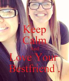 Poster: Keep Calm And Love Your  Bestfriend .