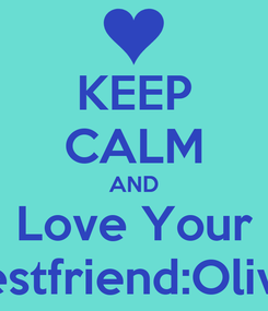 Poster: KEEP CALM AND Love Your Bestfriend:Olivia