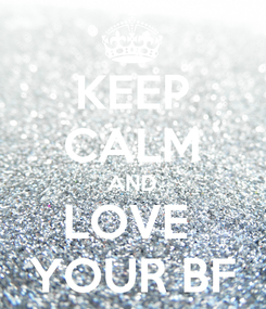 Poster: KEEP CALM AND LOVE  YOUR BF