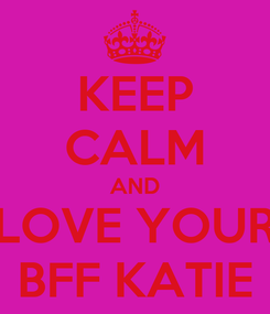 Poster: KEEP CALM AND LOVE YOUR BFF KATIE