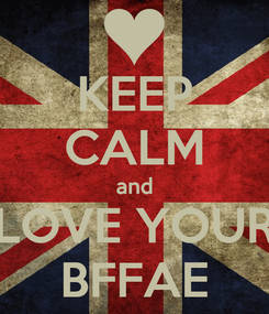 Poster: KEEP CALM and LOVE YOUR BFFAE