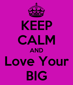 Poster: KEEP CALM AND Love Your BIG