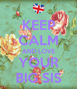Poster: KEEP CALM AND LOVE YOUR BIG SIS