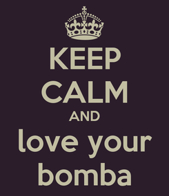 Poster: KEEP CALM AND love your bomba