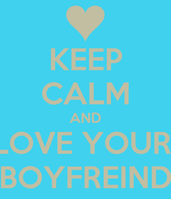 Poster: KEEP CALM AND LOVE YOUR  BOYFREIND