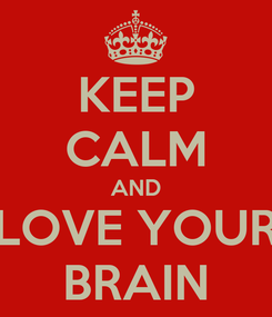Poster: KEEP CALM AND LOVE YOUR BRAIN