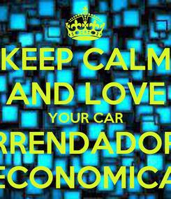 Poster: KEEP CALM AND LOVE YOUR CAR ARRENDADORA ECONOMICA
