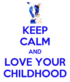 Poster: KEEP CALM AND LOVE YOUR CHILDHOOD