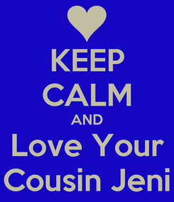 Poster: KEEP CALM AND Love Your Cousin Jeni