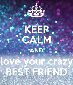 Poster: KEEP CALM AND love your crazy BEST FRIEND