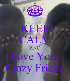 Poster: KEEP CALM AND Love Your Crazy Friend