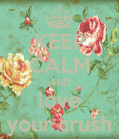 Poster: KEEP CALM AND love your crush