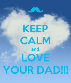 Poster: KEEP CALM and LOVE YOUR DAD!!!