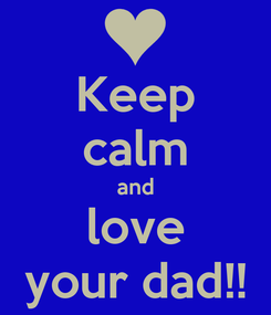 Poster: Keep calm and love your dad!!