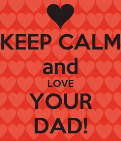 Poster: KEEP CALM and LOVE YOUR DAD!