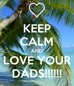 Poster: KEEP CALM AND LOVE YOUR DADS!!!!!!