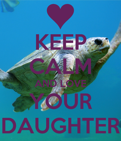 Poster: KEEP CALM AND LOVE YOUR DAUGHTER