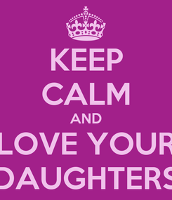 Poster: KEEP CALM AND LOVE YOUR DAUGHTERS