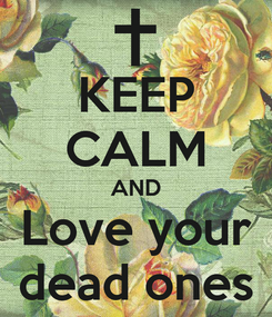 Poster: KEEP CALM AND Love your dead ones
