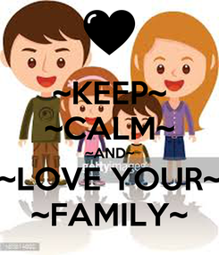 Poster: ~KEEP~ ~CALM~ ~AND~ ~LOVE YOUR~ ~FAMILY~