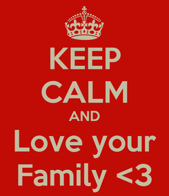 Poster: KEEP CALM AND Love your Family <3
