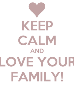 Poster: KEEP CALM AND LOVE YOUR FAMILY!