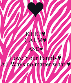 Poster: KEEP♥ CALM♥ AND♥ Love Your Family♥ All Ways no matter what ♥