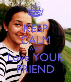 Poster: KEEP CALM AND Love YOUR FRIEND