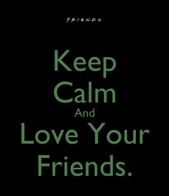 Poster: Keep Calm And Love Your Friends.
