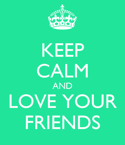 Poster: KEEP CALM AND LOVE YOUR FRIENDS