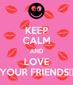 Poster: KEEP CALM AND LOVE YOUR FRIENDS😘