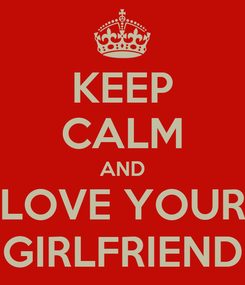 Poster: KEEP CALM AND LOVE YOUR GIRLFRIEND