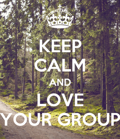 Poster: KEEP CALM AND LOVE YOUR GROUP
