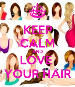 Poster: KEEP CALM AND LOVE  YOUR HAIR