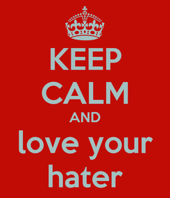 Poster: KEEP CALM AND love your hater