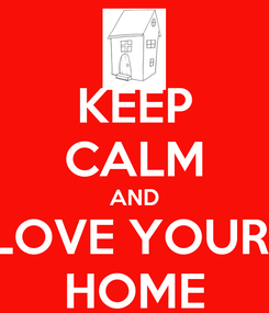 Poster: KEEP CALM AND LOVE YOUR  HOME