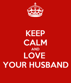 Poster: KEEP CALM AND LOVE  YOUR HUSBAND