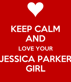 Poster: KEEP CALM AND LOVE YOUR JESSICA PARKER GIRL