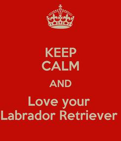 Poster: KEEP CALM AND Love your  Labrador Retriever