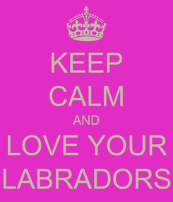 Poster: KEEP CALM AND LOVE YOUR LABRADORS