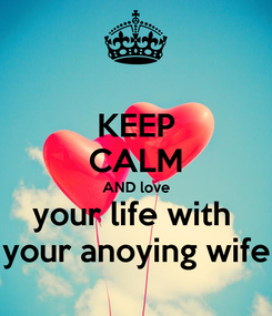 Poster: KEEP CALM AND love your life with  your anoying wife