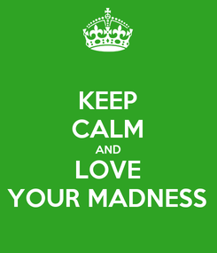Poster: KEEP CALM AND LOVE YOUR MADNESS