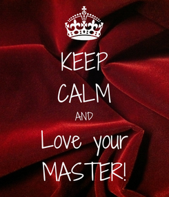 Poster: KEEP CALM AND Love your MASTER!