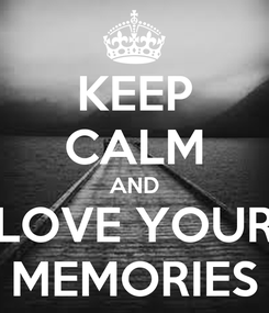 Poster: KEEP CALM AND LOVE YOUR MEMORIES
