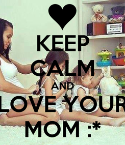 Poster: KEEP CALM AND LOVE YOUR MOM :*