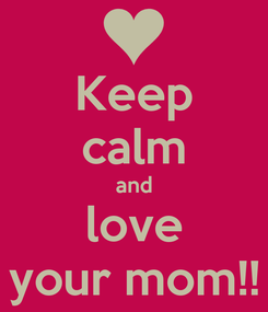Poster: Keep calm and love your mom!!