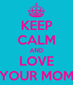 Poster: KEEP CALM AND LOVE YOUR MOM