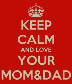 Poster: KEEP CALM AND LOVE YOUR MOM&DAD